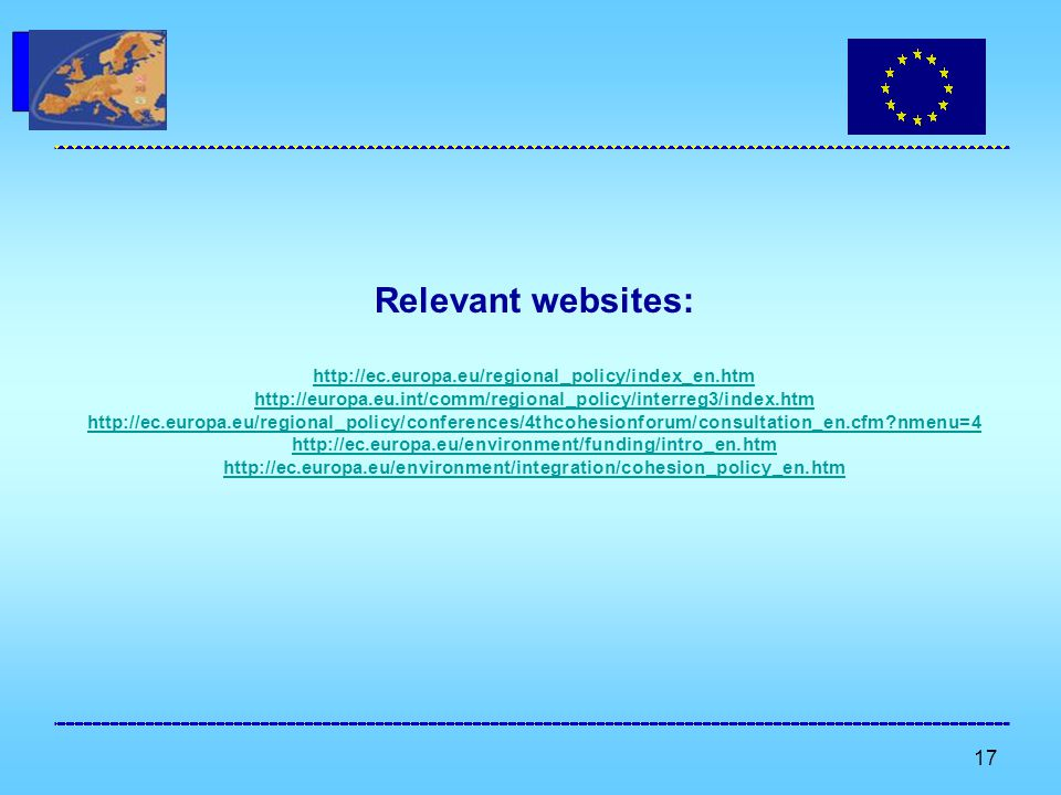 17 Relevant websites: http://ec.europa.eu/regional_policy/index_en.htm http://europa.eu.int/comm/regional_policy/interreg3/index.htm http://ec.europa.eu/regional_policy/conferences/4thcohesionforum/consultation_en.cfm nmenu=4 http://ec.europa.eu/environment/funding/intro_en.htm http://ec.europa.eu/environment/integration/cohesion_policy_en.htm