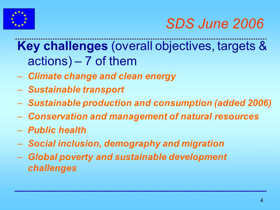 4 SDS June 2006 Key challenges (overall objectives, targets & actions) – 7 of them –Climate change and clean energy –Sustainable transport –Sustainable production and consumption (added 2006) –Conservation and management of natural resources –Public health –Social inclusion, demography and migration –Global poverty and sustainable development challenges