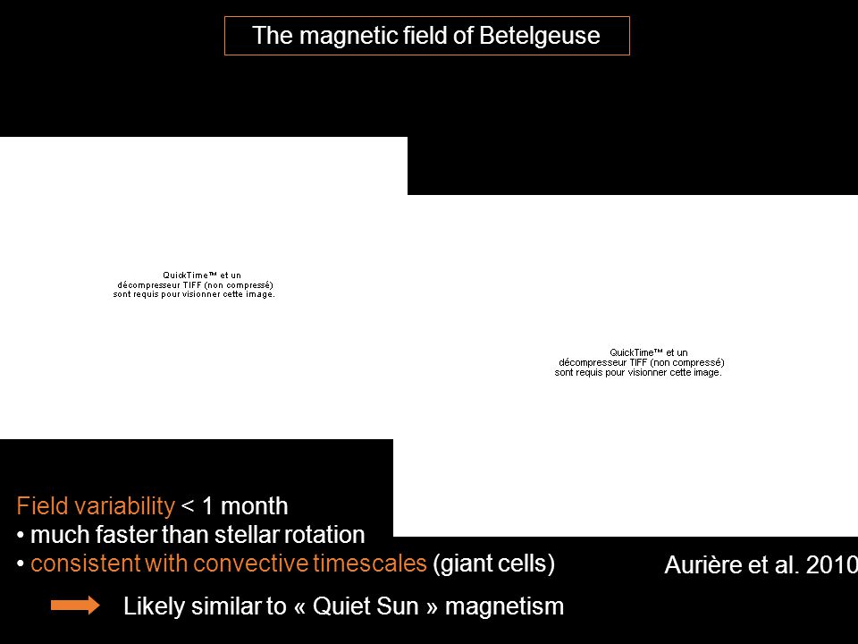 The magnetic field of Betelgeuse Aurière et al. 2010 Field variability < 1 month much faster than stellar rotation consistent with convective timescal