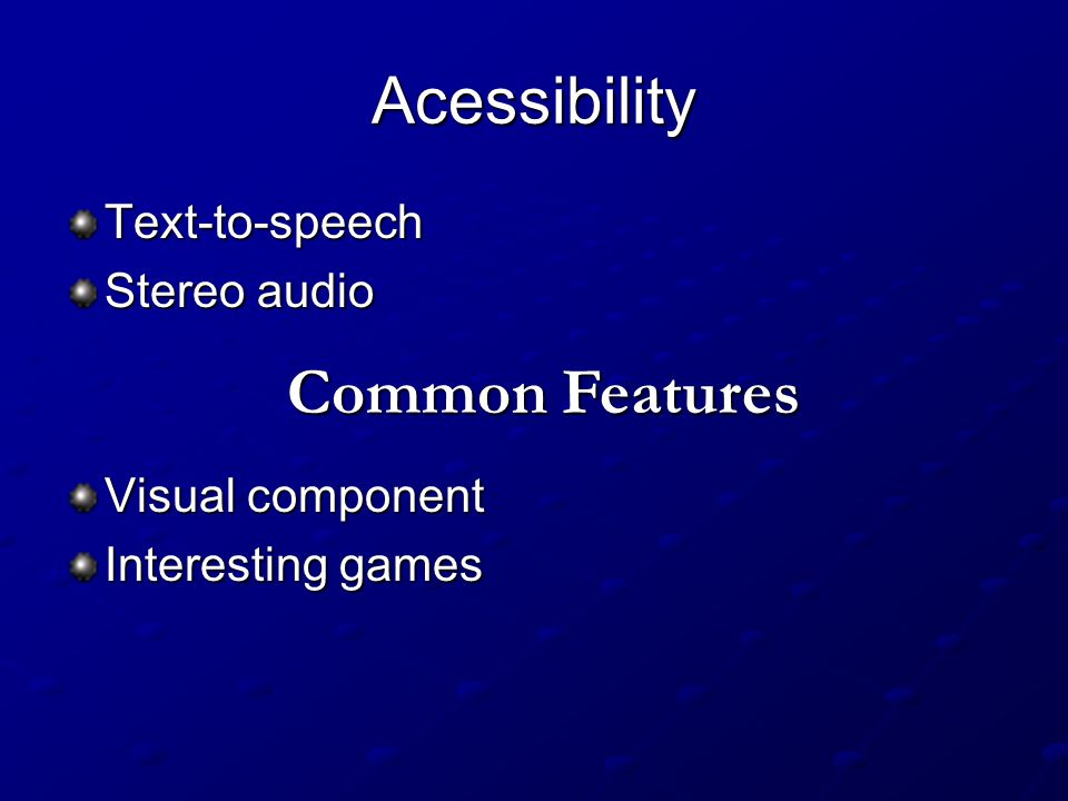 Acessibility Text-to-speech Stereo audio Visual component Interesting games Common Features