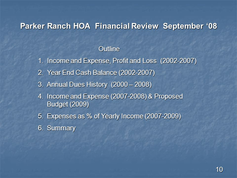 10 Parker Ranch HOA Financial Review September '08 Outline Outline 1. Income and Expense, Profit and Loss (2002-2007) 2. Year End Cash Balance (2002-2