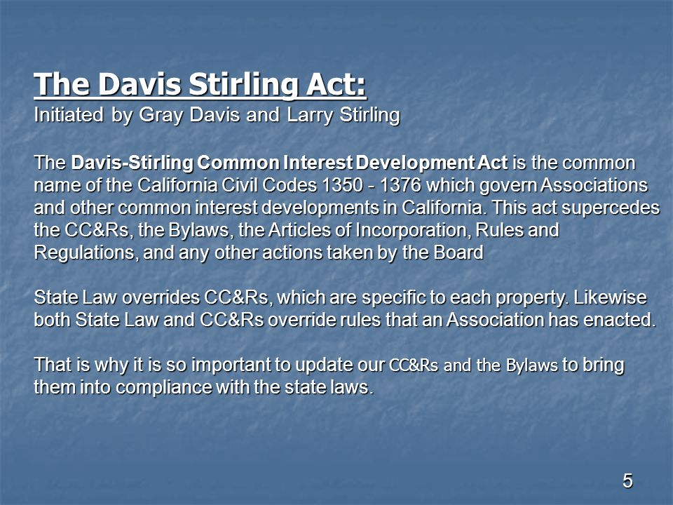 5 The Davis Stirling Act: Initiated by Gray Davis and Larry Stirling The Davis-Stirling Common Interest Development Act is the common name of the Cali