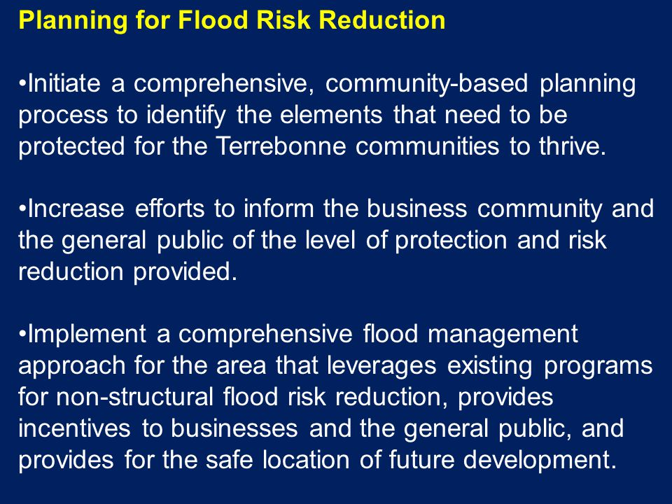 Planning for Flood Risk Reduction Initiate a comprehensive, community-based planning process to identify the elements that need to be protected for the Terrebonne communities to thrive.