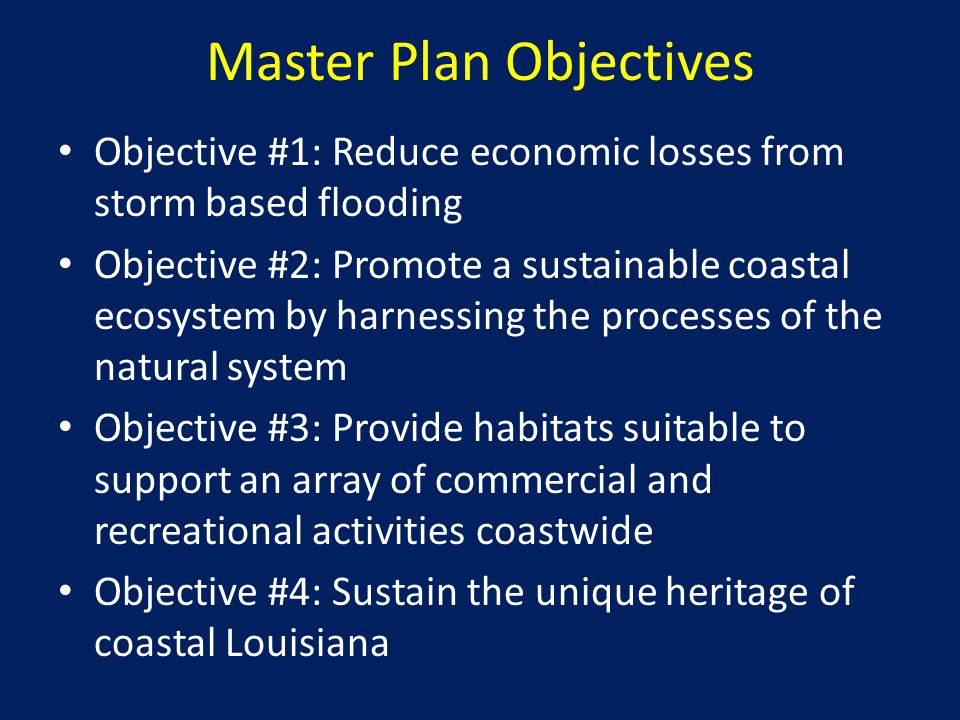 Master Plan Objectives Objective #1: Reduce economic losses from storm based flooding Objective #2: Promote a sustainable coastal ecosystem by harnessing the processes of the natural system Objective #3: Provide habitats suitable to support an array of commercial and recreational activities coastwide Objective #4: Sustain the unique heritage of coastal Louisiana