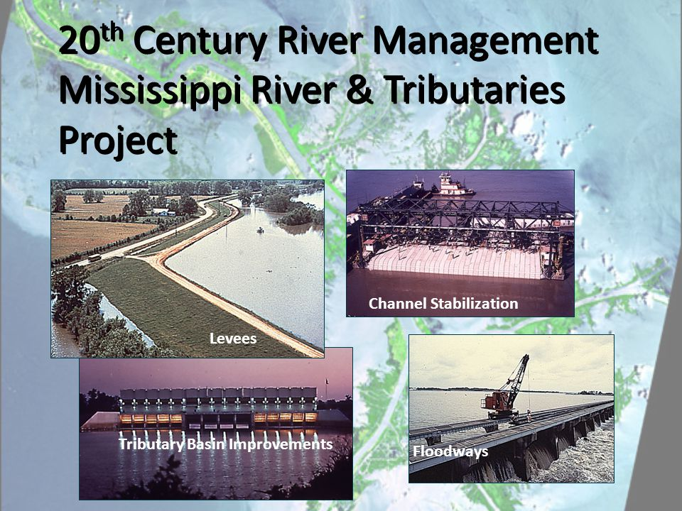 Tributary Basin Improvements Levees Floodways Channel Stabilization 20 th Century River Management Mississippi River & Tributaries Project 20 th Century River Management Mississippi River & Tributaries Project
