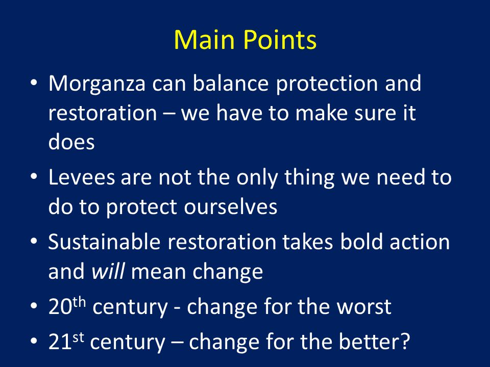 Main Points Morganza can balance protection and restoration – we have to make sure it does Levees are not the only thing we need to do to protect ourselves Sustainable restoration takes bold action and will mean change 20 th century - change for the worst 21 st century – change for the better