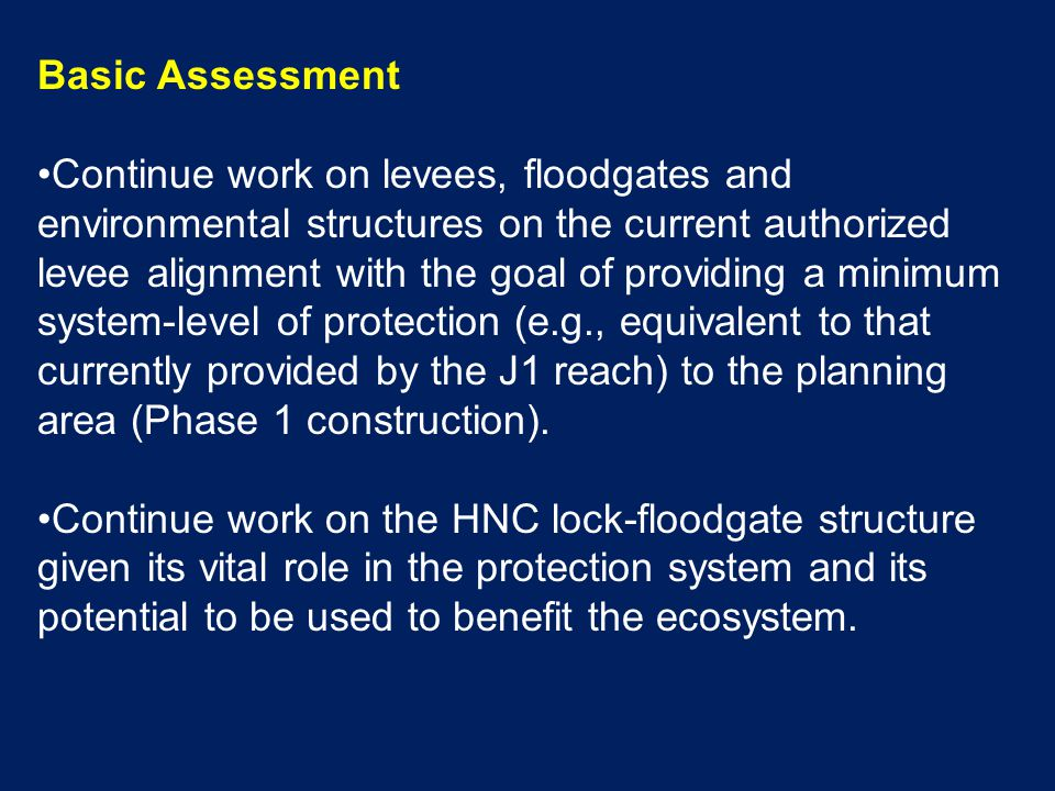 Basic Assessment Continue work on levees, floodgates and environmental structures on the current authorized levee alignment with the goal of providing a minimum system-level of protection (e.g., equivalent to that currently provided by the J1 reach) to the planning area (Phase 1 construction).
