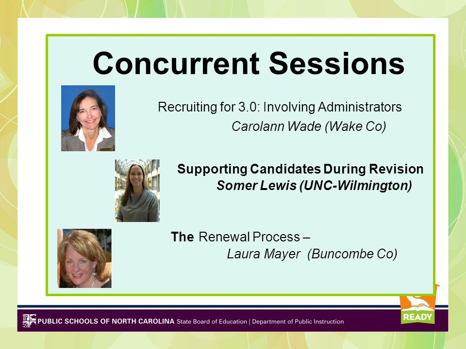 Concurrent Sessions Recruiting for 3.0: Involving Administrators Carolann Wade (Wake Co) Supporting Candidates During Revision Somer Lewis (UNC-Wilmington) The Renewal Process – Laura Mayer (Buncombe Co)