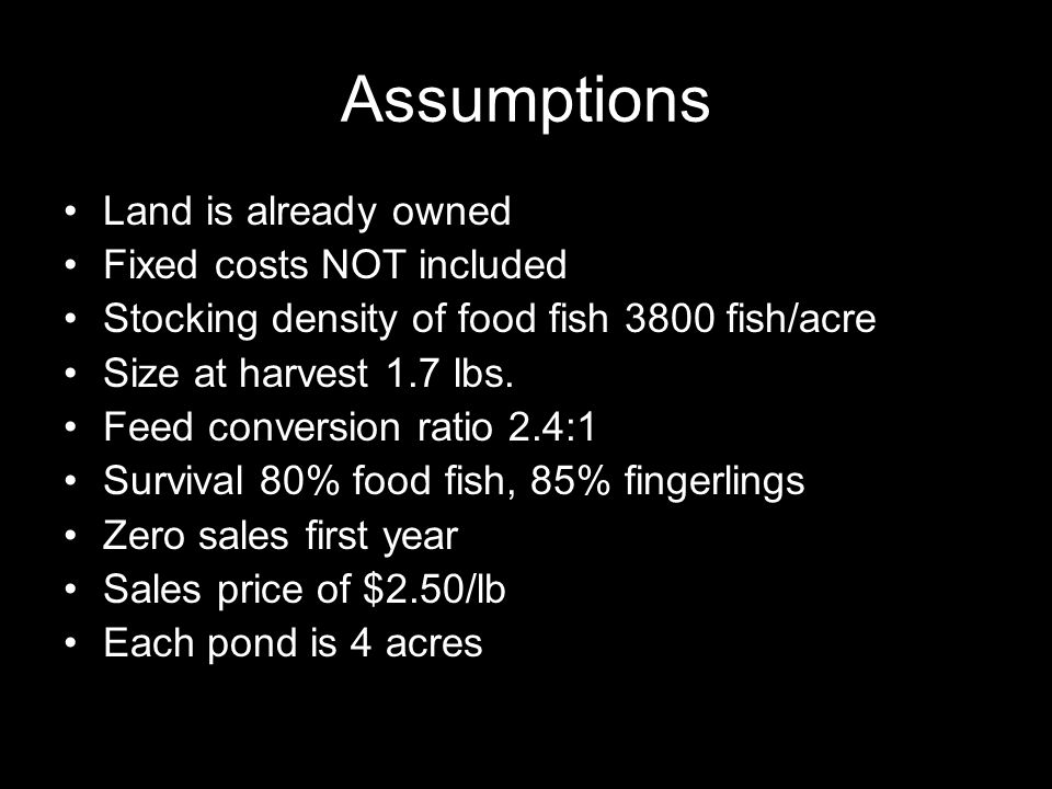Assumptions Land is already owned Fixed costs NOT included Stocking density of food fish 3800 fish/acre Size at harvest 1.7 lbs. Feed conversion ratio