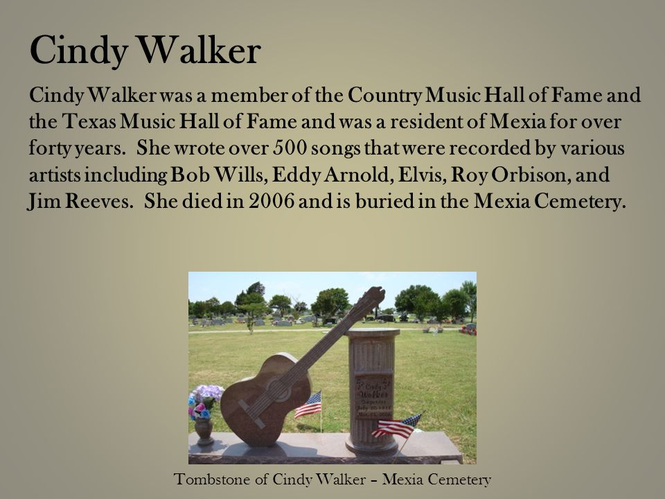 Cindy Walker was a member of the Country Music Hall of Fame and the Texas Music Hall of Fame and was a resident of Mexia for over forty years.