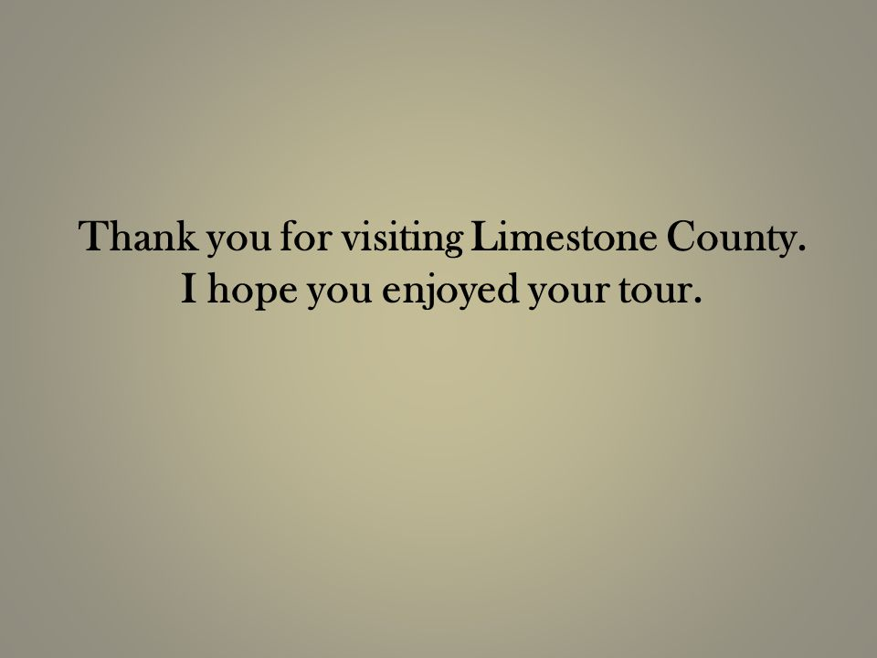 Thank you for visiting Limestone County. I hope you enjoyed your tour.