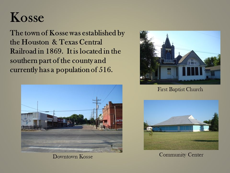 The town of Kosse was established by the Houston & Texas Central Railroad in 1869.