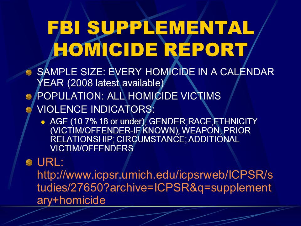 FBI SUPPLEMENTAL HOMICIDE REPORT SAMPLE SIZE: EVERY HOMICIDE IN A CALENDAR YEAR (2008 latest available) POPULATION: ALL HOMICIDE VICTIMS VIOLENCE INDICATORS: AGE (10.7% 18 or under); GENDER;RACE;ETHNICITY (VICTIM/OFFENDER-IF KNOWN); WEAPON; PRIOR RELATIONSHIP; CIRCUMSTANCE; ADDITIONAL VICTIM/OFFENDERS URL: http://www.icpsr.umich.edu/icpsrweb/ICPSR/s tudies/27650 archive=ICPSR&q=supplement ary+homicide
