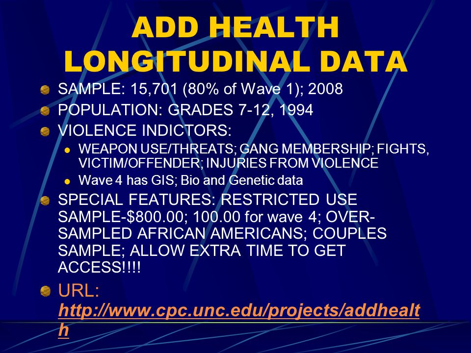 ADD HEALTH LONGITUDINAL DATA SAMPLE: 15,701 (80% of Wave 1); 2008 POPULATION: GRADES 7-12, 1994 VIOLENCE INDICTORS: WEAPON USE/THREATS; GANG MEMBERSHIP; FIGHTS, VICTIM/OFFENDER; INJURIES FROM VIOLENCE Wave 4 has GIS; Bio and Genetic data SPECIAL FEATURES: RESTRICTED USE SAMPLE-$800.00; 100.00 for wave 4; OVER- SAMPLED AFRICAN AMERICANS; COUPLES SAMPLE; ALLOW EXTRA TIME TO GET ACCESS!!!.