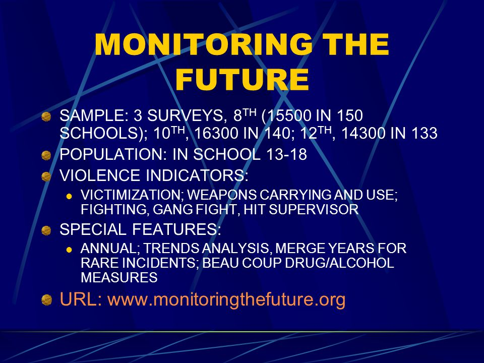 MONITORING THE FUTURE SAMPLE: 3 SURVEYS, 8 TH (15500 IN 150 SCHOOLS); 10 TH, 16300 IN 140; 12 TH, 14300 IN 133 POPULATION: IN SCHOOL 13-18 VIOLENCE INDICATORS: VICTIMIZATION; WEAPONS CARRYING AND USE; FIGHTING, GANG FIGHT, HIT SUPERVISOR SPECIAL FEATURES: ANNUAL; TRENDS ANALYSIS, MERGE YEARS FOR RARE INCIDENTS; BEAU COUP DRUG/ALCOHOL MEASURES URL: www.monitoringthefuture.org