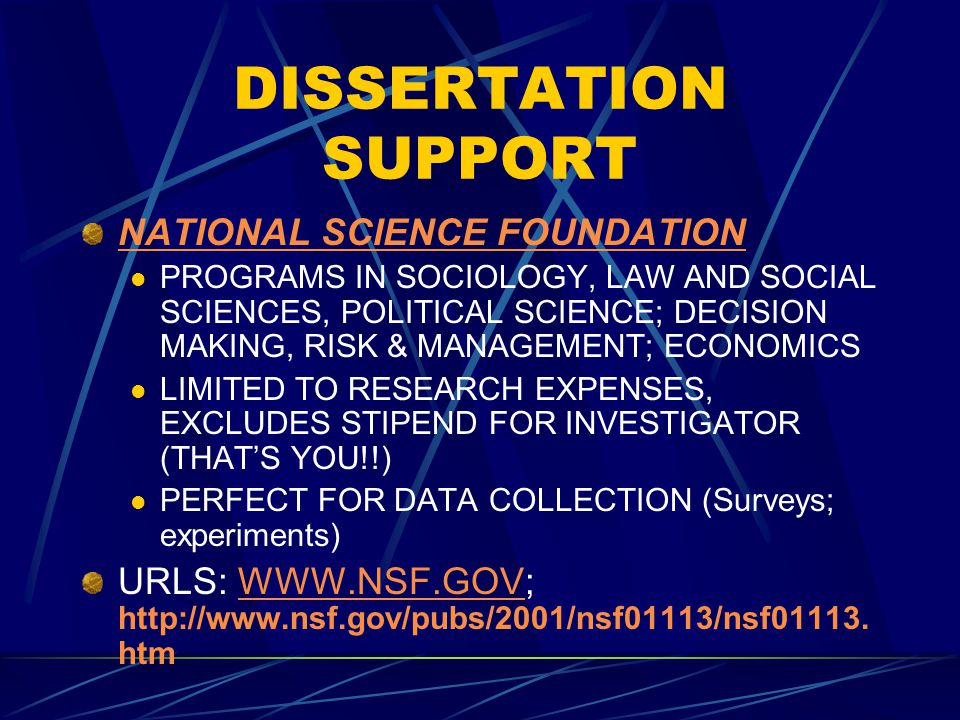 DISSERTATION SUPPORT NATIONAL SCIENCE FOUNDATION PROGRAMS IN SOCIOLOGY, LAW AND SOCIAL SCIENCES, POLITICAL SCIENCE; DECISION MAKING, RISK & MANAGEMENT; ECONOMICS LIMITED TO RESEARCH EXPENSES, EXCLUDES STIPEND FOR INVESTIGATOR (THAT'S YOU!!) PERFECT FOR DATA COLLECTION (Surveys; experiments) URLS: WWW.NSF.GOV; http://www.nsf.gov/pubs/2001/nsf01113/nsf01113.