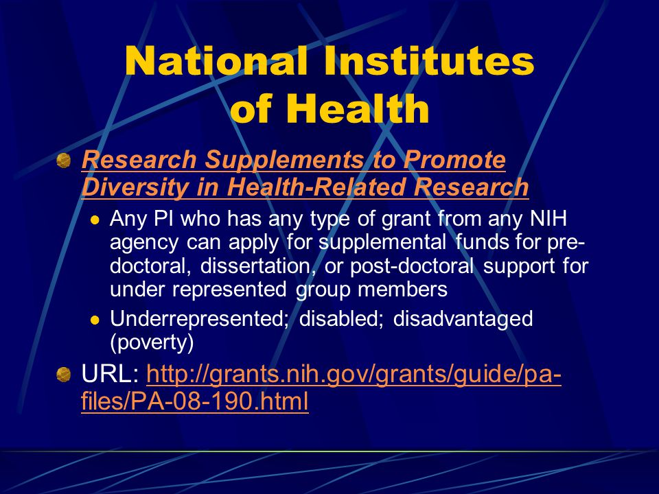 National Institutes of Health Research Supplements to Promote Diversity in Health-Related Research Any PI who has any type of grant from any NIH agency can apply for supplemental funds for pre- doctoral, dissertation, or post-doctoral support for under represented group members Underrepresented; disabled; disadvantaged (poverty) URL: http://grants.nih.gov/grants/guide/pa- files/PA-08-190.html