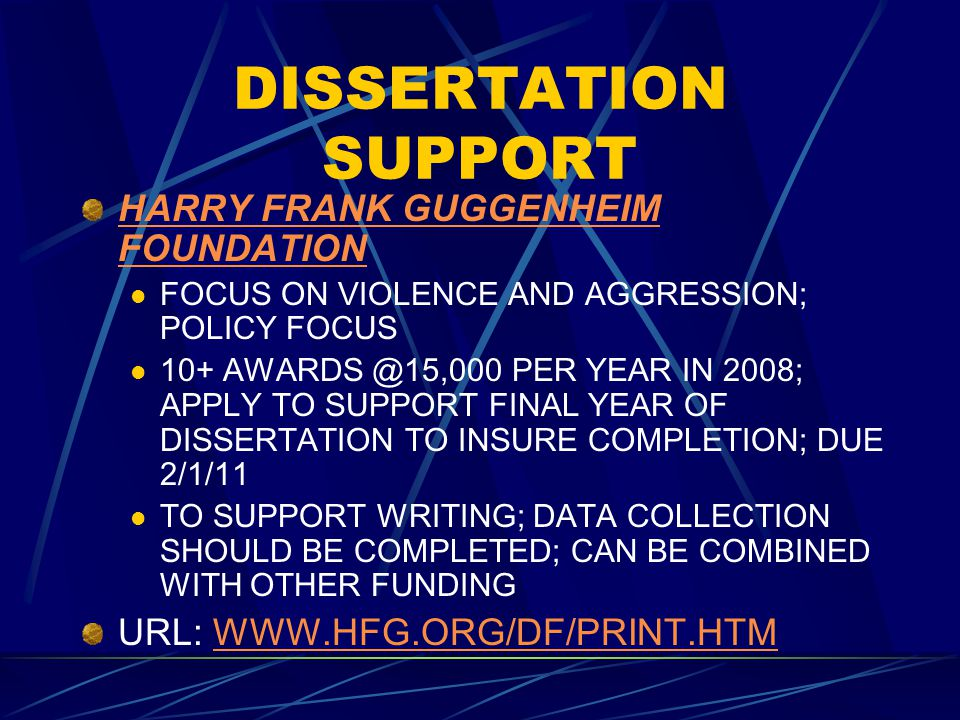 DISSERTATION SUPPORT HARRY FRANK GUGGENHEIM FOUNDATION FOCUS ON VIOLENCE AND AGGRESSION; POLICY FOCUS 10+ AWARDS @15,000 PER YEAR IN 2008; APPLY TO SU