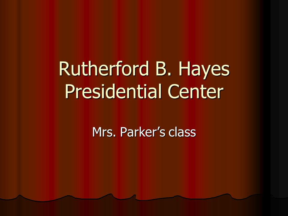 Rutherford B. Hayes Presidential Center Mrs. Parker's class