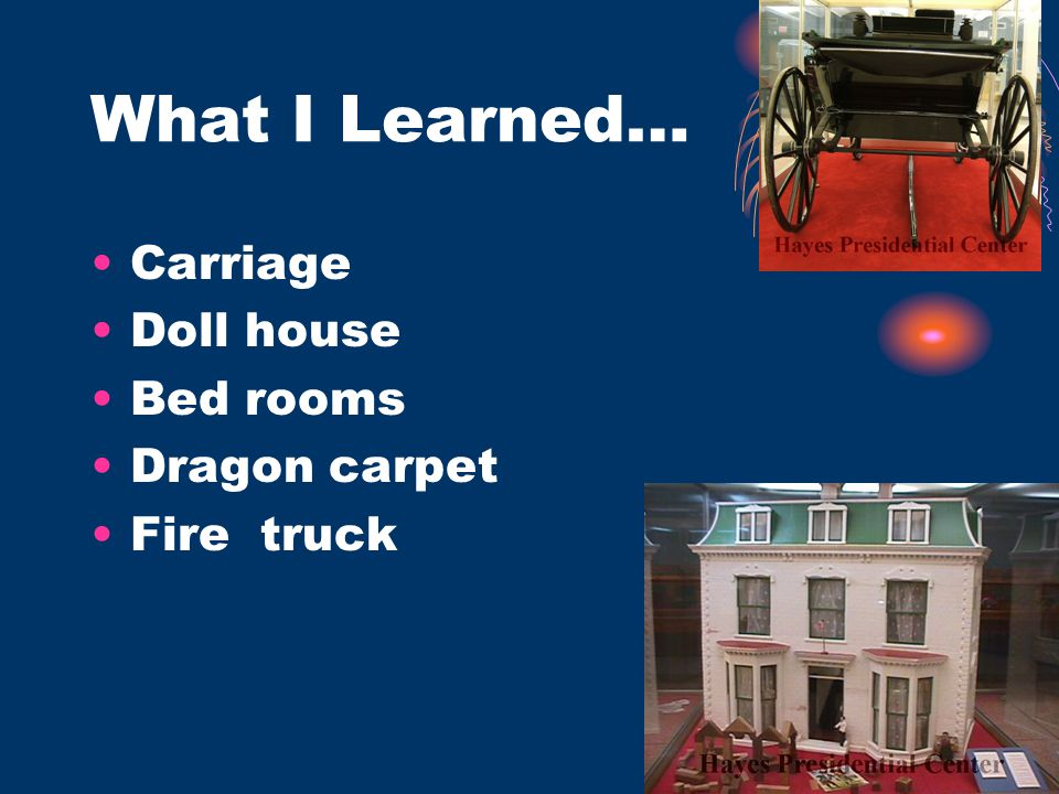 What I Learned… Carriage Doll house Bed rooms Dragon carpet Fire truck