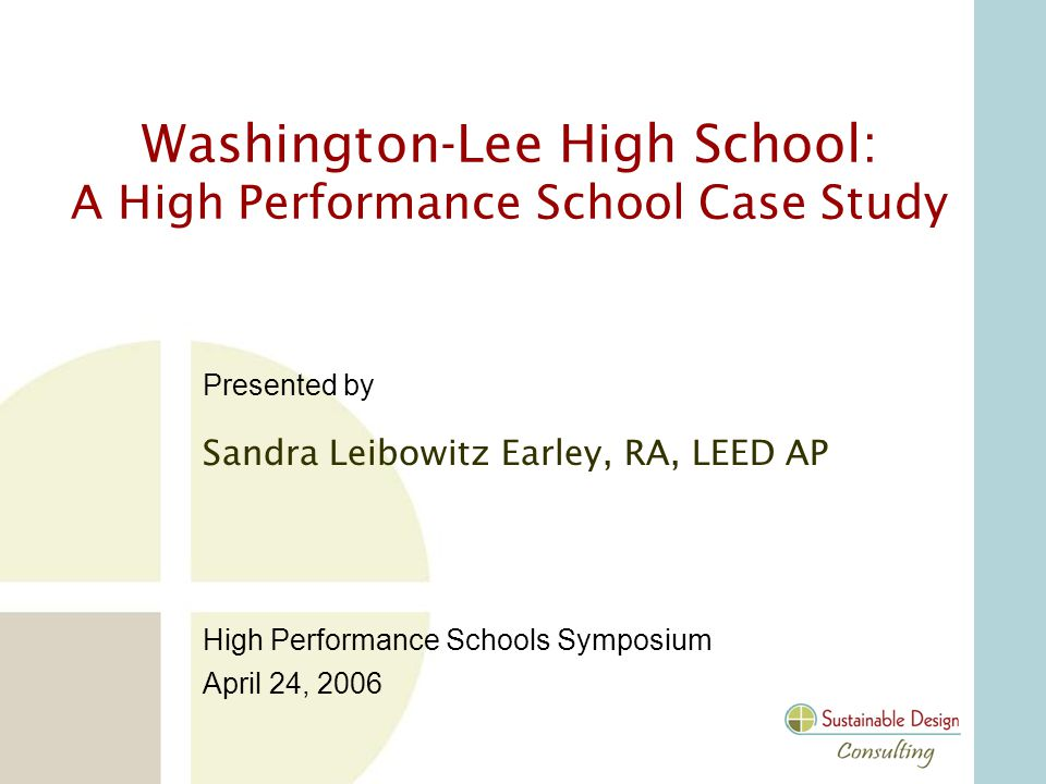 Presented by Sandra Leibowitz Earley, RA, LEED AP High Performance Schools Symposium April 24, 2006 Washington-Lee High School: A High Performance School Case Study
