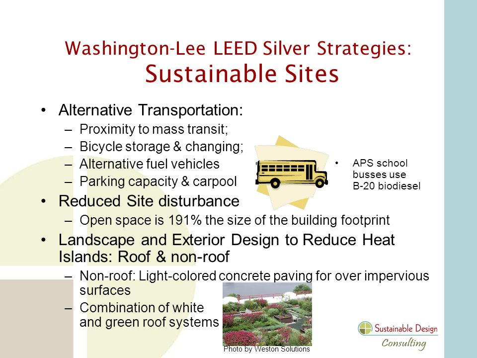 Alternative Transportation: –Proximity to mass transit; –Bicycle storage & changing; –Alternative fuel vehicles –Parking capacity & carpool Reduced Site disturbance –Open space is 191% the size of the building footprint Landscape and Exterior Design to Reduce Heat Islands: Roof & non-roof –Non-roof: Light-colored concrete paving for over impervious surfaces –Combination of white and green roof systems APS school busses use B-20 biodiesel Washington-Lee LEED Silver Strategies: Sustainable Sites Photo by Weston Solutions