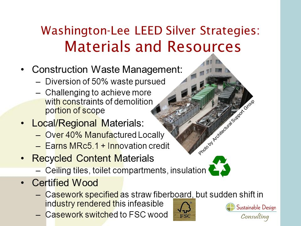 Washington-Lee LEED Silver Strategies: Materials and Resources Construction Waste Management: –Diversion of 50% waste pursued –Challenging to achieve more with constraints of demolition portion of scope Local/Regional Materials: –Over 40% Manufactured Locally –Earns MRc5.1 + Innovation credit Recycled Content Materials –Ceiling tiles, toilet compartments, insulation Certified Wood –Casework specified as straw fiberboard, but sudden shift in industry rendered this infeasible –Casework switched to FSC wood Photo by Architectural Support Group