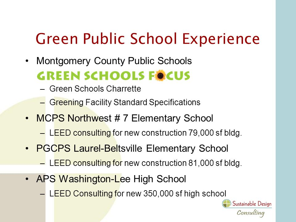 Green Public School Experience Montgomery County Public Schools –Green Schools Charrette –Greening Facility Standard Specifications MCPS Northwest # 7 Elementary School –LEED consulting for new construction 79,000 sf bldg.