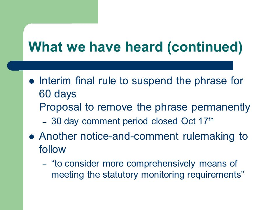 What we have heard (continued) Interim final rule to suspend the phrase for 60 days Proposal to remove the phrase permanently – 30 day comment period closed Oct 17 th Another notice-and-comment rulemaking to follow – to consider more comprehensively means of meeting the statutory monitoring requirements
