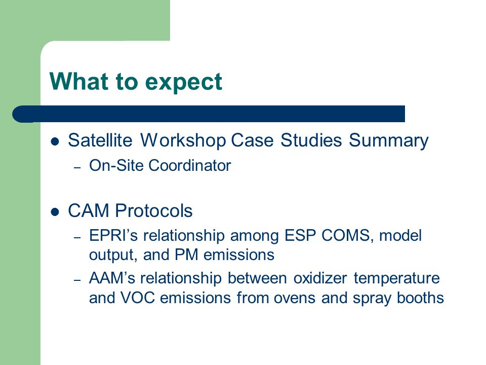What to expect Satellite Workshop Case Studies Summary – On-Site Coordinator CAM Protocols – EPRI's relationship among ESP COMS, model output, and PM emissions – AAM's relationship between oxidizer temperature and VOC emissions from ovens and spray booths