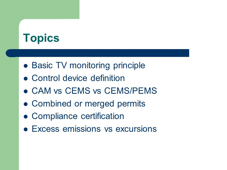 Topics Basic TV monitoring principle Control device definition CAM vs CEMS vs CEMS/PEMS Combined or merged permits Compliance certification Excess emissions vs excursions