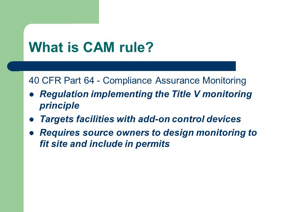 What is CAM rule? 40 CFR Part 64 - Compliance Assurance Monitoring Regulation implementing the Title V monitoring principle Targets facilities with ad