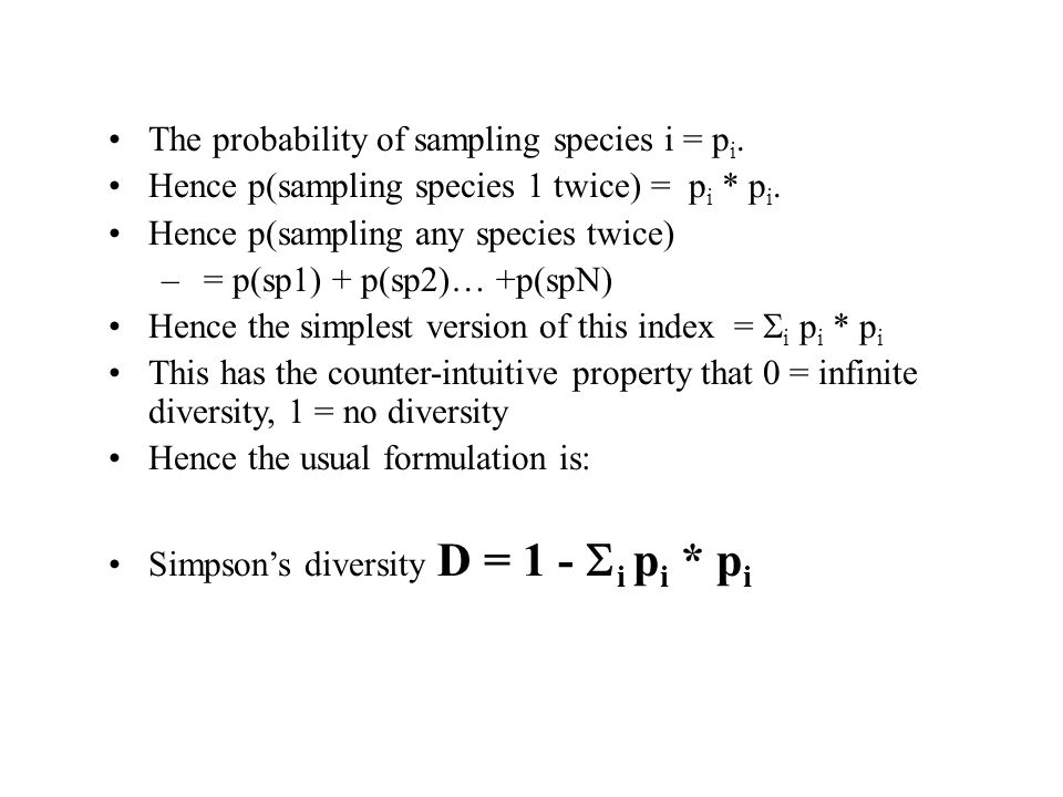 The probability of sampling species i = p i. Hence p(sampling species 1 twice) = p i * p i. Hence p(sampling any species twice) – = p(sp1) + p(sp2)… +