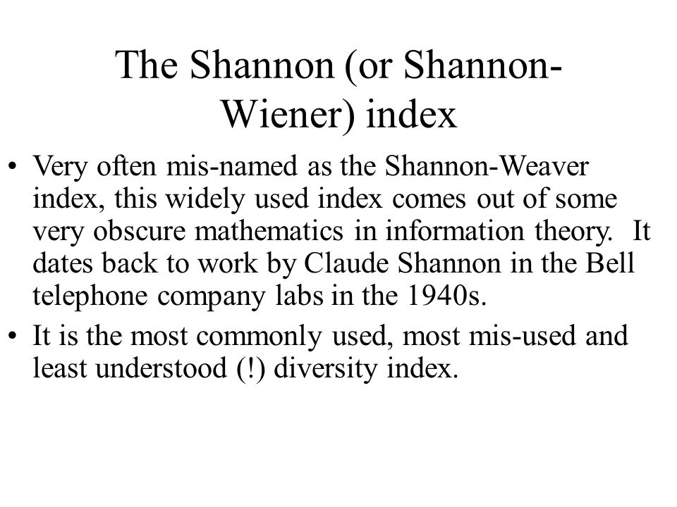 Very often mis-named as the Shannon-Weaver index, this widely used index comes out of some very obscure mathematics in information theory. It dates ba