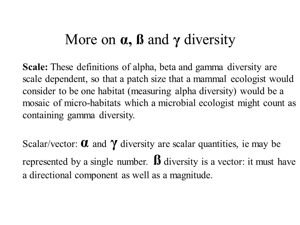 More on α, ß and γ diversity Scale: These definitions of alpha, beta and gamma diversity are scale dependent, so that a patch size that a mammal ecolo