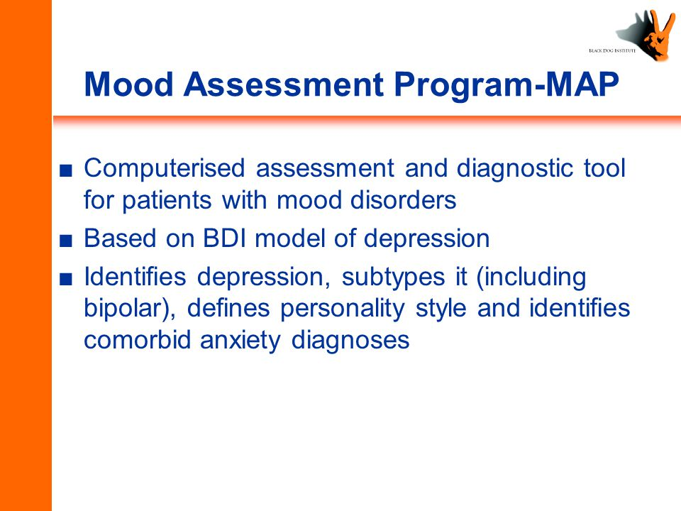 Mood Assessment Program-MAP ■Computerised assessment and diagnostic tool for patients with mood disorders ■Based on BDI model of depression ■Identifies depression, subtypes it (including bipolar), defines personality style and identifies comorbid anxiety diagnoses