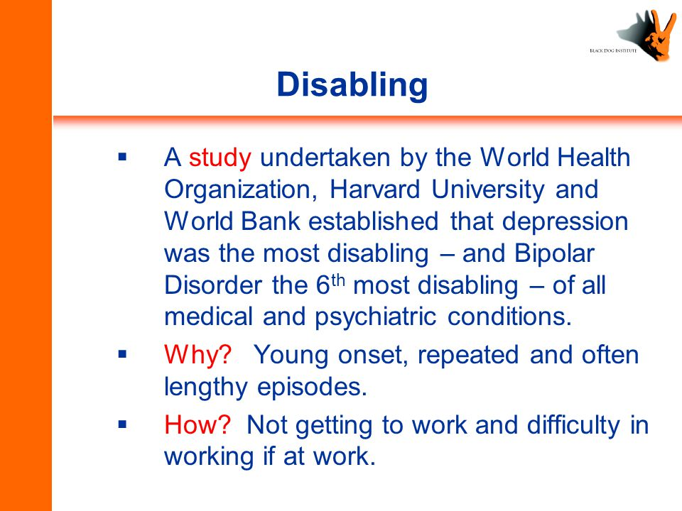 Disabling  A study undertaken by the World Health Organization, Harvard University and World Bank established that depression was the most disabling – and Bipolar Disorder the 6 th most disabling – of all medical and psychiatric conditions.