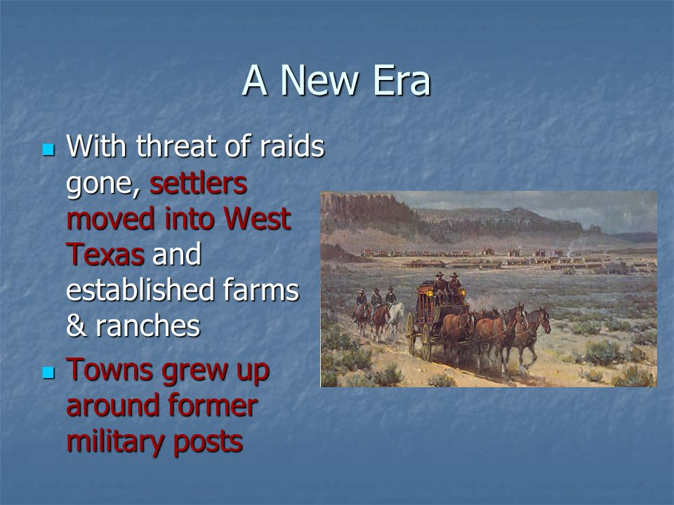 A New Era With threat of raids gone, settlers moved into West Texas and established farms & ranches With threat of raids gone, settlers moved into Wes