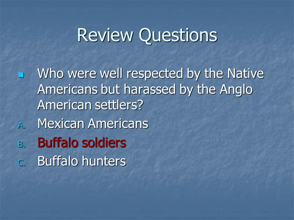 Review Questions Who were well respected by the Native Americans but harassed by the Anglo American settlers? Who were well respected by the Native Am