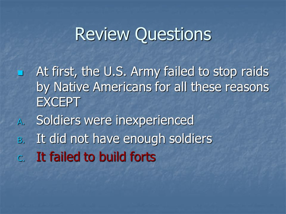 Review Questions At first, the U.S. Army failed to stop raids by Native Americans for all these reasons EXCEPT At first, the U.S. Army failed to stop