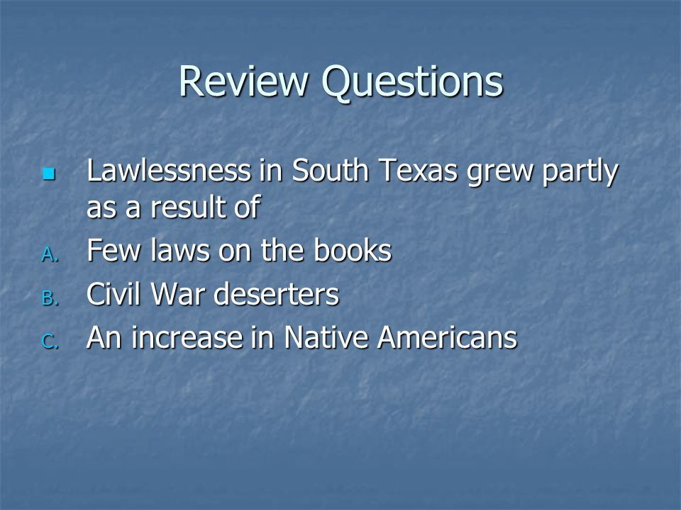 Review Questions Lawlessness in South Texas grew partly as a result of Lawlessness in South Texas grew partly as a result of A. Few laws on the books