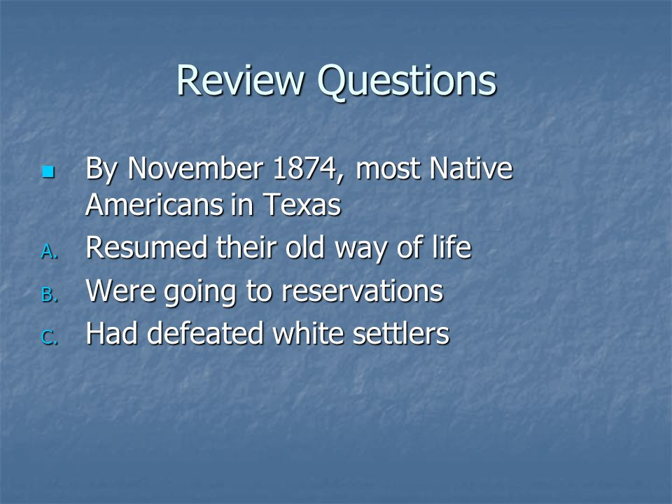 Review Questions By November 1874, most Native Americans in Texas By November 1874, most Native Americans in Texas A. Resumed their old way of life B.