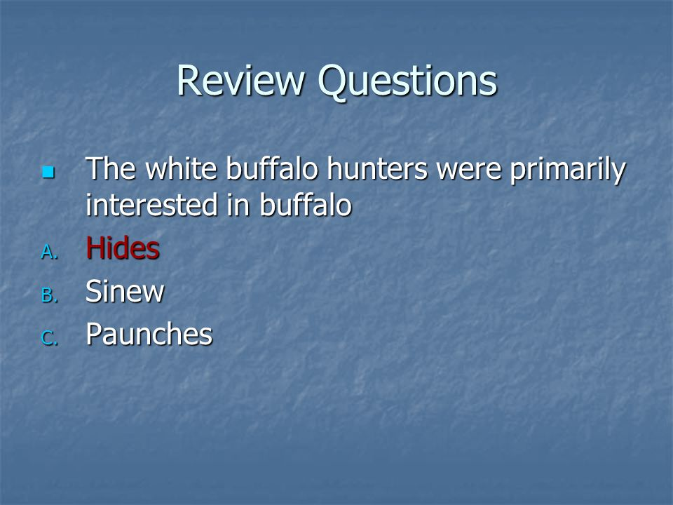 Review Questions The white buffalo hunters were primarily interested in buffalo The white buffalo hunters were primarily interested in buffalo A. Hide