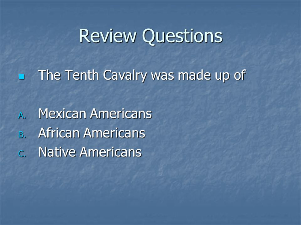 Review Questions The Tenth Cavalry was made up of The Tenth Cavalry was made up of A. Mexican Americans B. African Americans C. Native Americans