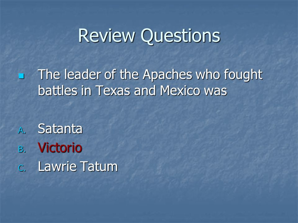 Review Questions The leader of the Apaches who fought battles in Texas and Mexico was The leader of the Apaches who fought battles in Texas and Mexico