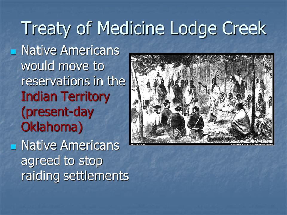 Treaty of Medicine Lodge Creek Native Americans would move to reservations in the Indian Territory (present-day Oklahoma) Native Americans would move