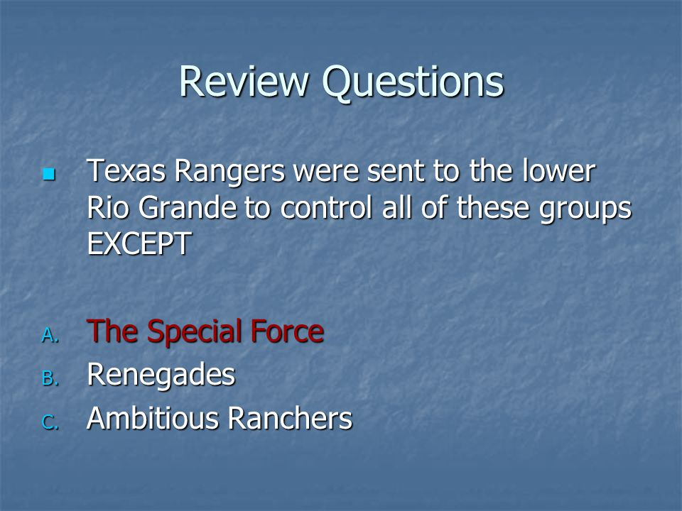 Review Questions Texas Rangers were sent to the lower Rio Grande to control all of these groups EXCEPT Texas Rangers were sent to the lower Rio Grande