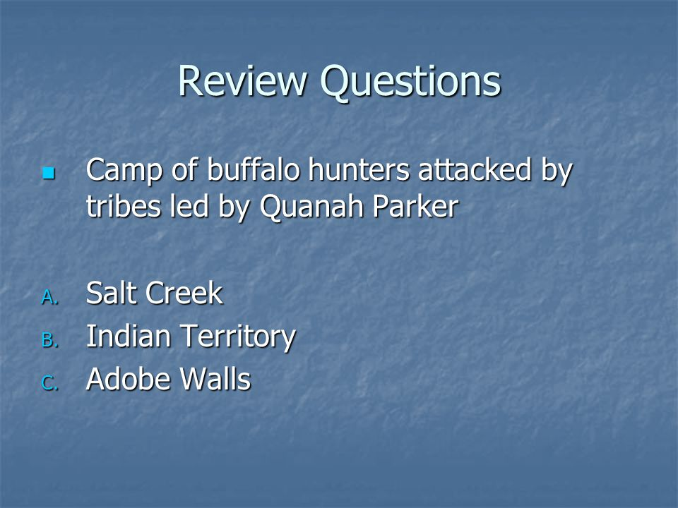 Review Questions Camp of buffalo hunters attacked by tribes led by Quanah Parker Camp of buffalo hunters attacked by tribes led by Quanah Parker A. Sa