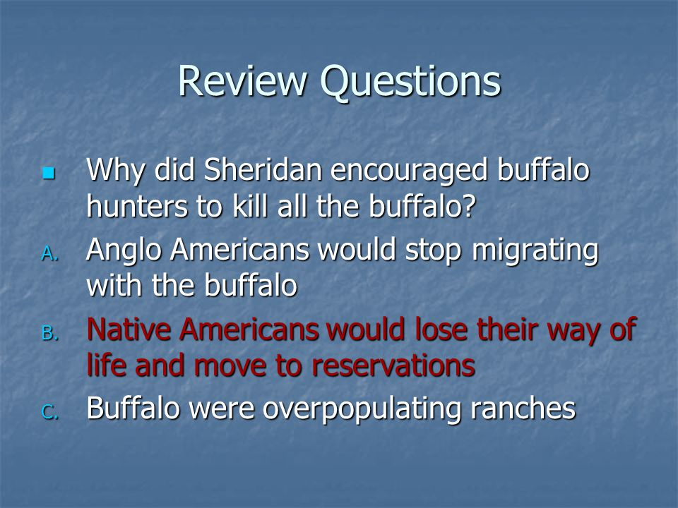 Review Questions Why did Sheridan encouraged buffalo hunters to kill all the buffalo? Why did Sheridan encouraged buffalo hunters to kill all the buff