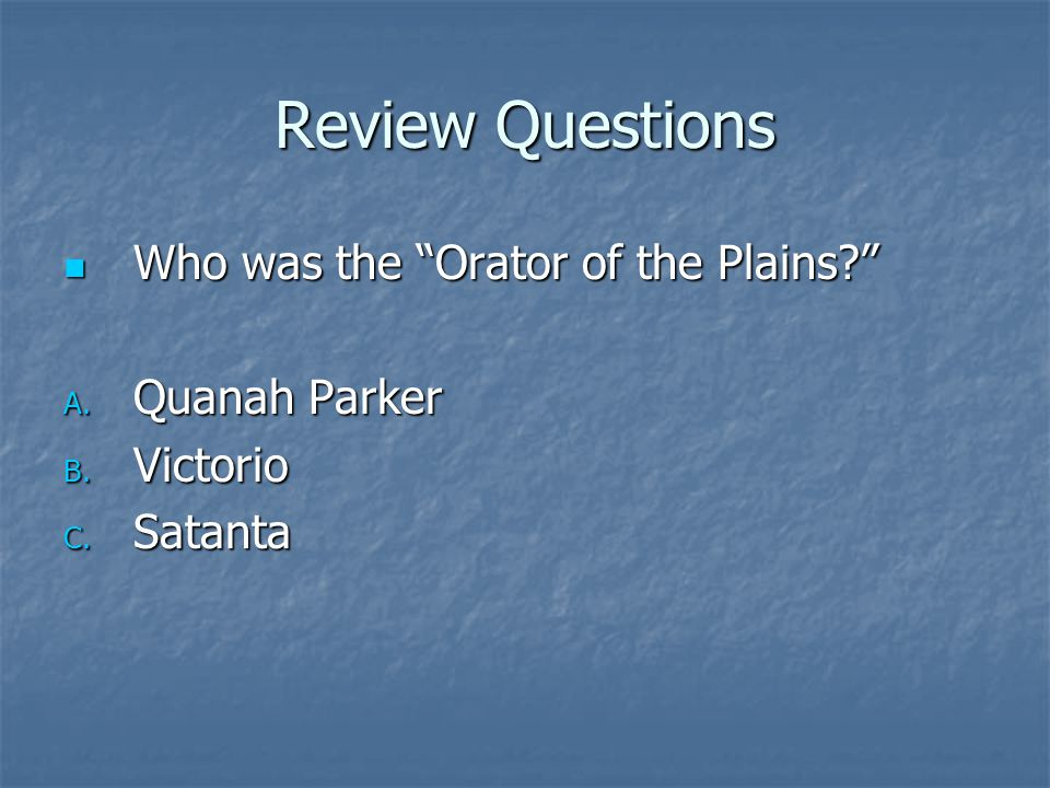 "Review Questions Who was the ""Orator of the Plains?"" Who was the ""Orator of the Plains?"" A. Quanah Parker B. Victorio C. Satanta"